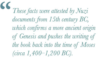 These facts were attested by Nuzi documents from 15th century BC, which confirms a more ancient origin of Genesis and pushes the writing of the book back into the time of Moses (circa 1,400–1,200 BC).