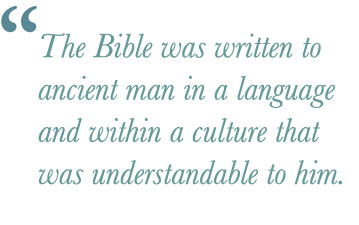 The Bible was written to ancient man in a language and within a culture that was understandable to him.