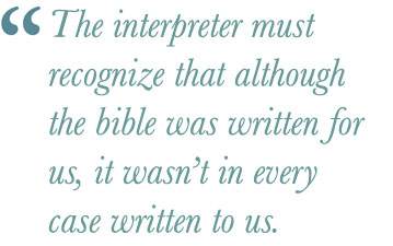 The interpreter must recognize that although the bible was written for us, it wasn't in every case written to us.