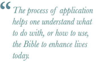 he process of application helps one understand what to do with, or how to use, the Bible to enhance lives today.