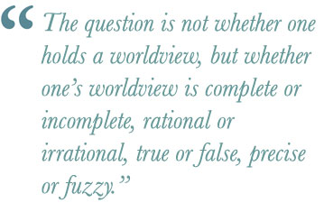 The question is not whether one holds a worldview, but whether one's worldview is complete or incomplete, rational or irrational, true or false, precise or fuzzy.